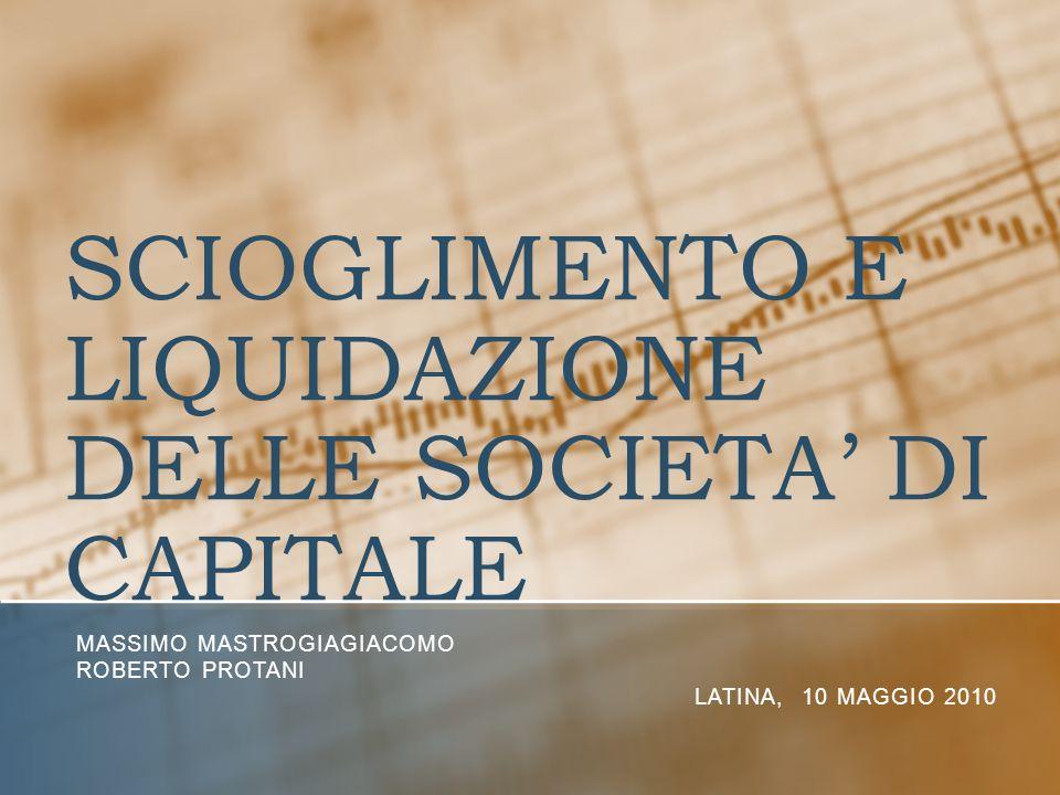 SCIOGLIMENTO E LIQUIDAZIONE DELLE SOCIETA DI CAPITALE MASSIMO MASTROGIAGIACOMO ROBERTO PROTANI LATINA, 10 MAGGIO 2010