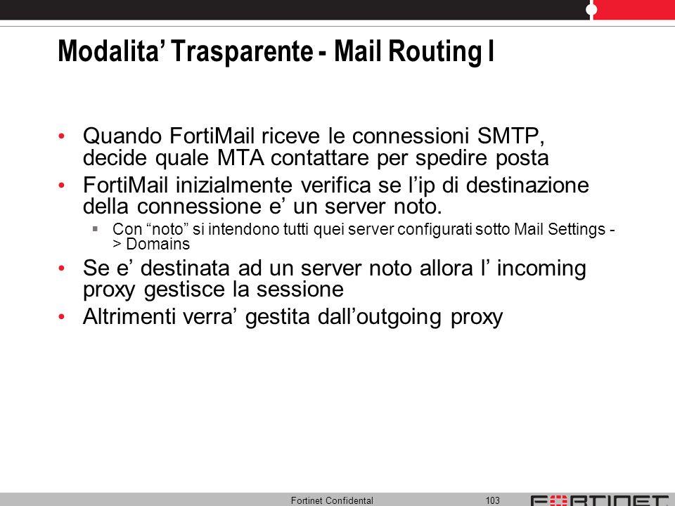 Fortinet Confidental 103 Modalita Trasparente - Mail Routing I Quando FortiMail riceve le connessioni SMTP, decide quale MTA contattare per spedire po