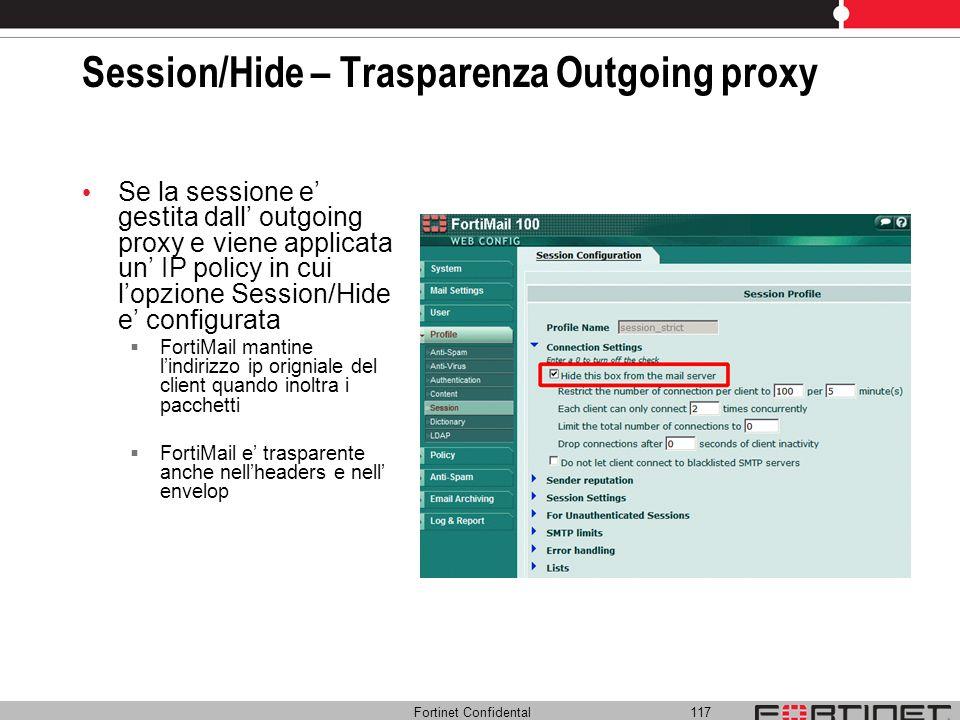 Fortinet Confidental 117 Session/Hide – Trasparenza Outgoing proxy Se la sessione e gestita dall outgoing proxy e viene applicata un IP policy in cui