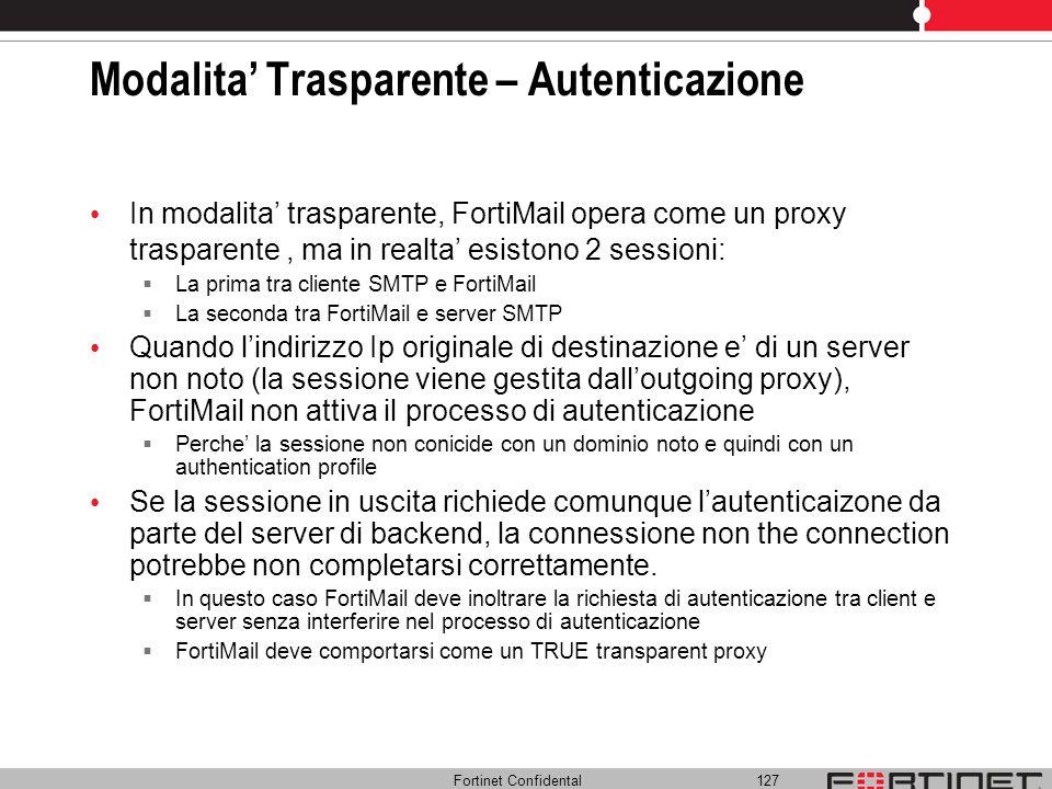 Fortinet Confidental 127 Modalita Trasparente – Autenticazione In modalita trasparente, FortiMail opera come un proxy trasparente, ma in realta esisto