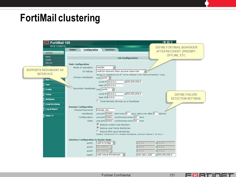 Fortinet Confidental 131 FortiMail clustering SUPPORTS REDUNDANT HA INTERFACE DEFINE FORTIMAIL BEHAVIOUR AFTER RECOVERY (PREEMPT, OFFLINE, ETC. DEFINE