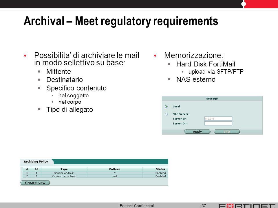 Fortinet Confidental 137 Archival – Meet regulatory requirements Possibilita di archiviare le mail in modo sellettivo su base: Mittente Destinatario S