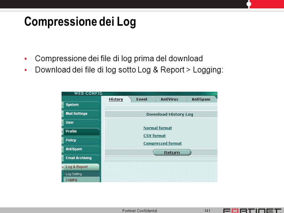 Fortinet Confidental 141 Compressione dei Log Compressione dei file di log prima del download Download dei file di log sotto Log & Report > Logging:
