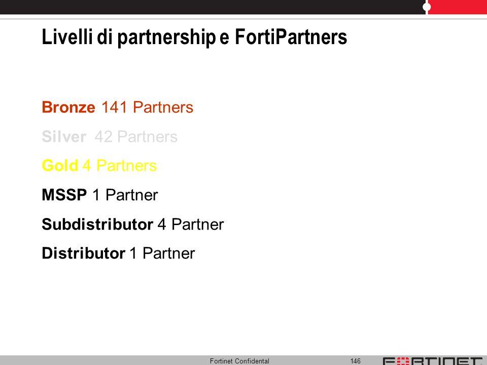 Fortinet Confidental 146 Livelli di partnership e FortiPartners Bronze 141 Partners Silver 42 Partners Gold 4 Partners MSSP 1 Partner Subdistributor 4