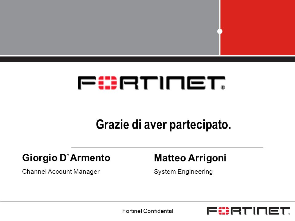 Fortinet Confidental Grazie di aver partecipato. Giorgio D`Armento Channel Account Manager Matteo Arrigoni System Engineering