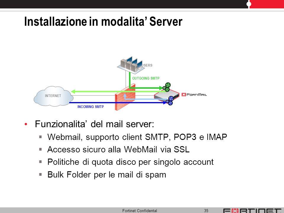 Fortinet Confidental 35 Installazione in modalita Server Funzionalita del mail server: Webmail, supporto client SMTP, POP3 e IMAP Accesso sicuro alla