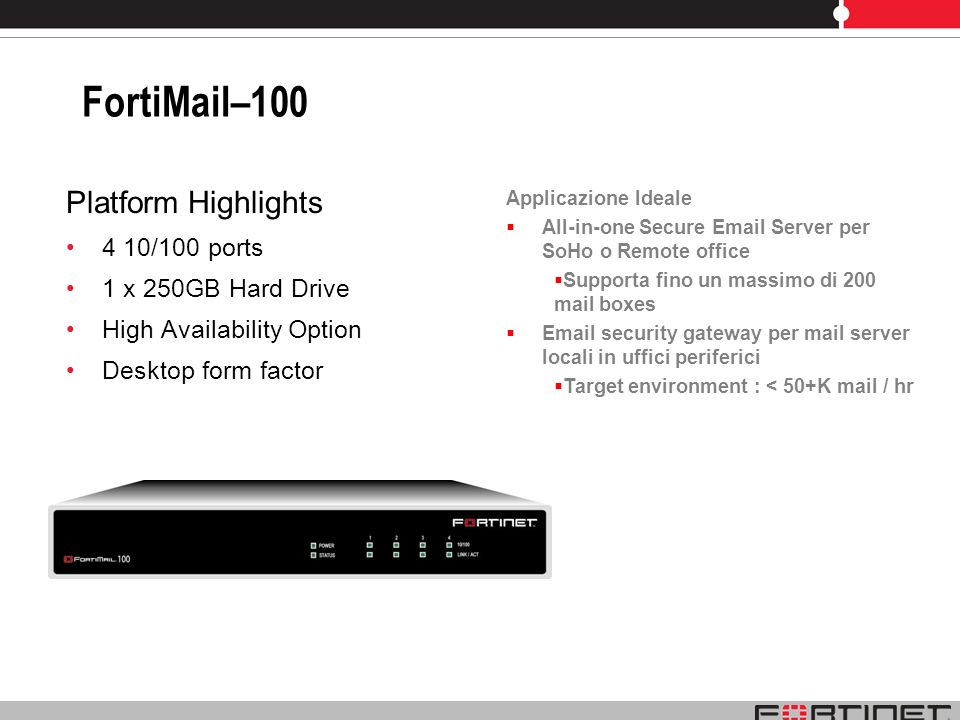 FortiMail–100 Platform Highlights 4 10/100 ports 1 x 250GB Hard Drive High Availability Option Desktop form factor Applicazione Ideale All-in-one Secu