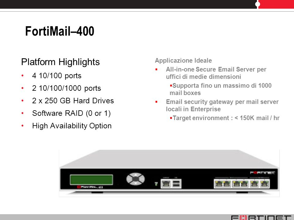 FortiMail–400 Platform Highlights 4 10/100 ports 2 10/100/1000 ports 2 x 250 GB Hard Drives Software RAID (0 or 1) High Availability Option Applicazio