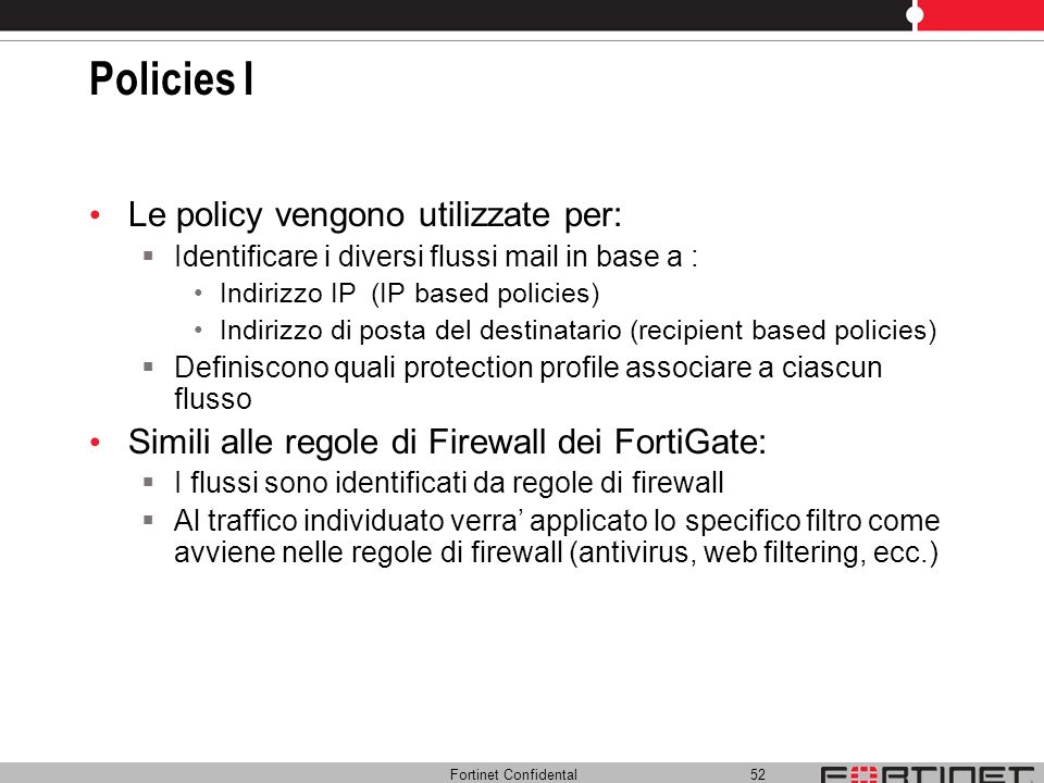Fortinet Confidental 52 Policies I Le policy vengono utilizzate per: Identificare i diversi flussi mail in base a : Indirizzo IP (IP based policies) I