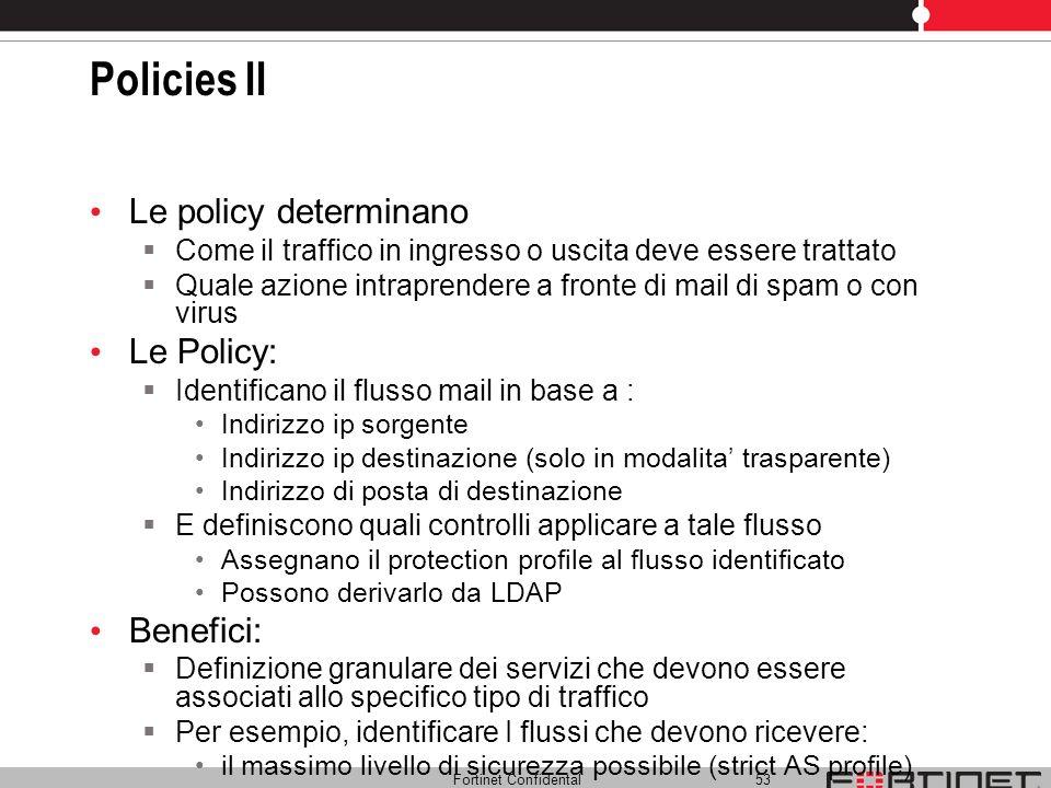 Fortinet Confidental 53 Policies II Le policy determinano Come il traffico in ingresso o uscita deve essere trattato Quale azione intraprendere a fron