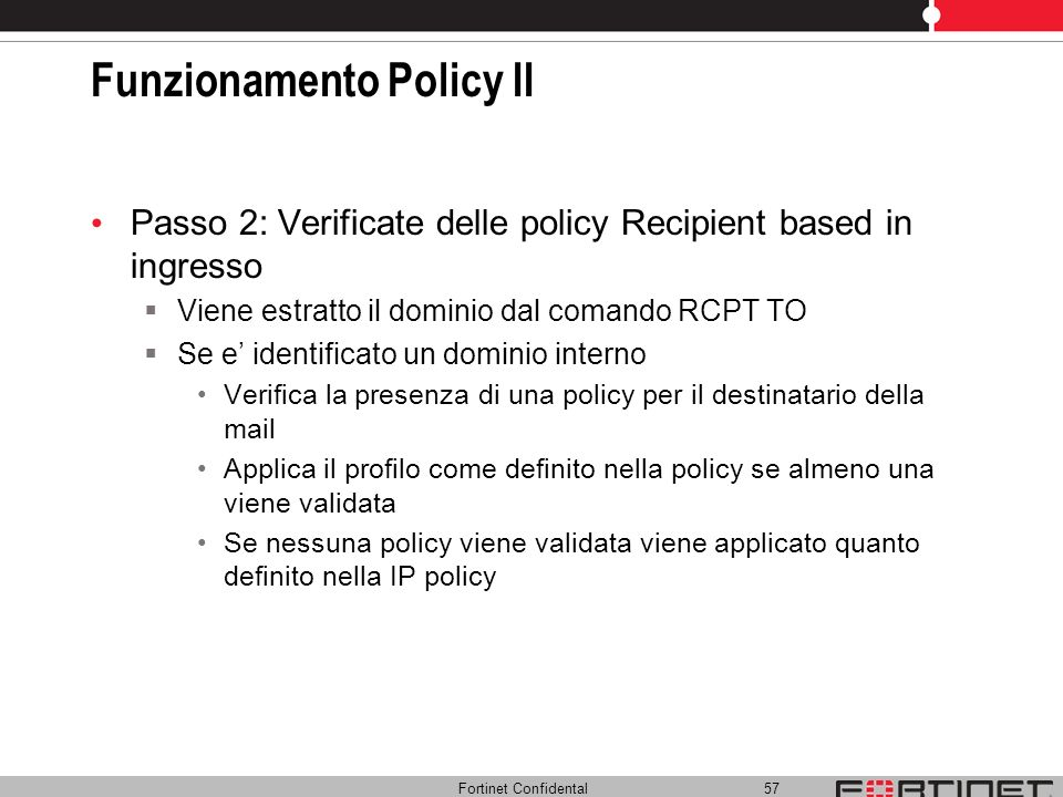 Fortinet Confidental 57 Funzionamento Policy II Passo 2: Verificate delle policy Recipient based in ingresso Viene estratto il dominio dal comando RCP