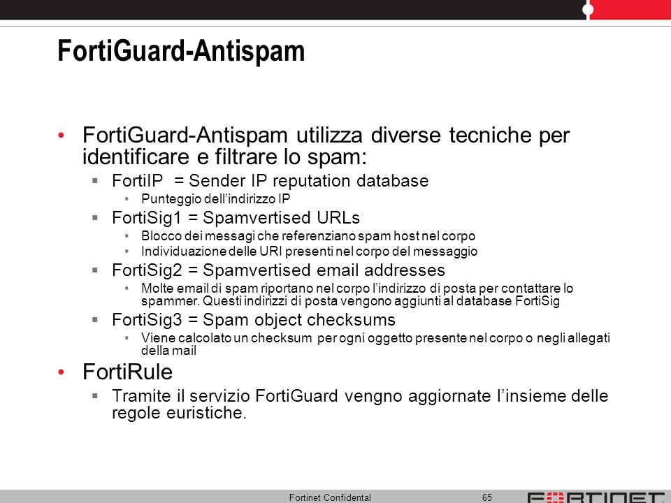 Fortinet Confidental 65 FortiGuard-Antispam FortiGuard-Antispam utilizza diverse tecniche per identificare e filtrare lo spam: FortiIP = Sender IP rep