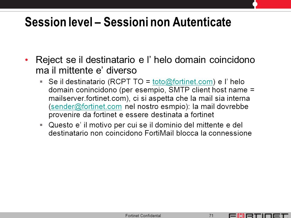 Fortinet Confidental 71 Session level – Sessioni non Autenticate Reject se il destinatario e l helo domain coincidono ma il mittente e diverso Se il d