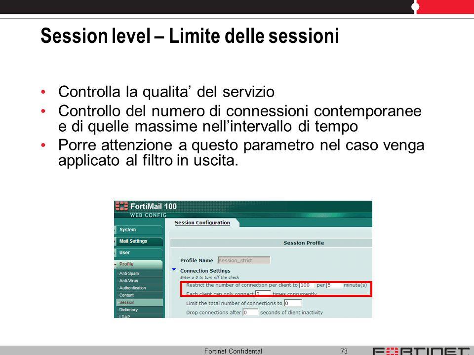Fortinet Confidental 73 Session level – Limite delle sessioni Controlla la qualita del servizio Controllo del numero di connessioni contemporanee e di