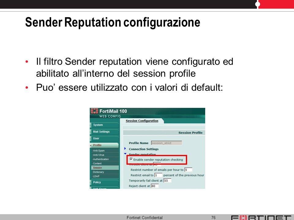 Fortinet Confidental 76 Sender Reputation configurazione Il filtro Sender reputation viene configurato ed abilitato allinterno del session profile Puo