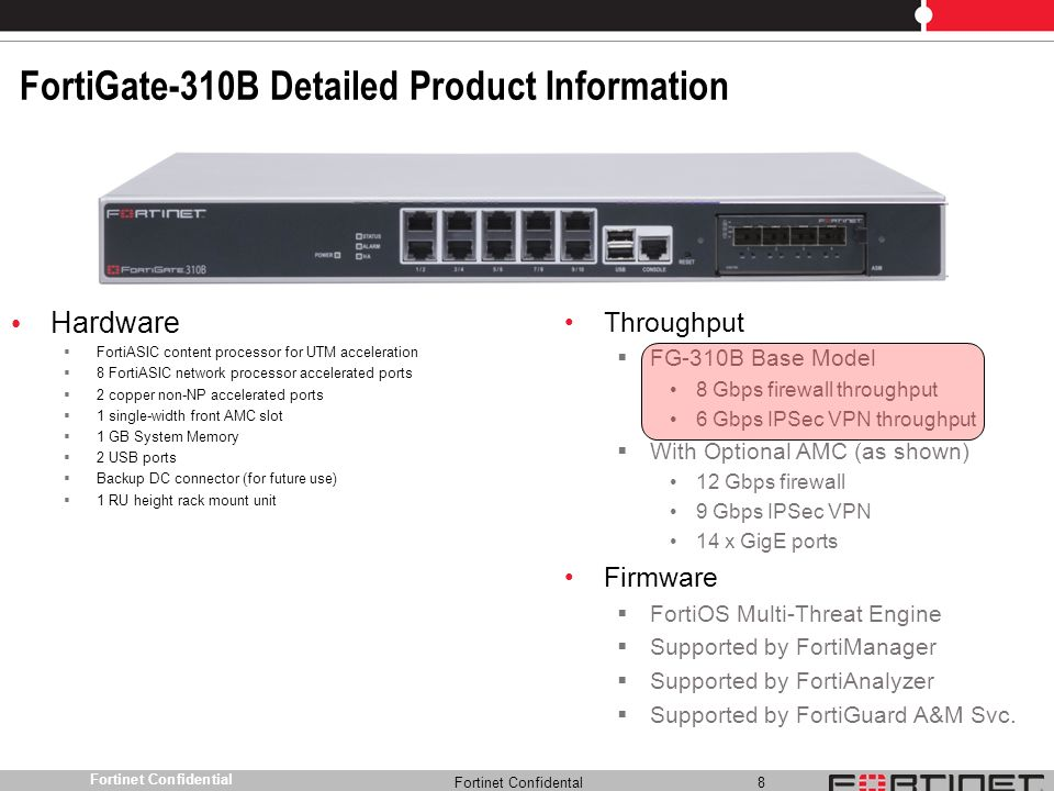 Fortinet Confidental 8 Fortinet Confidential FortiGate-310B Detailed Product Information Hardware FortiASIC content processor for UTM acceleration 8 F