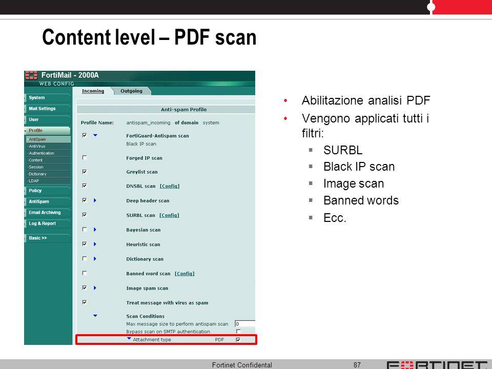 Fortinet Confidental 87 Content level – PDF scan Abilitazione analisi PDF Vengono applicati tutti i filtri: SURBL Black IP scan Image scan Banned word