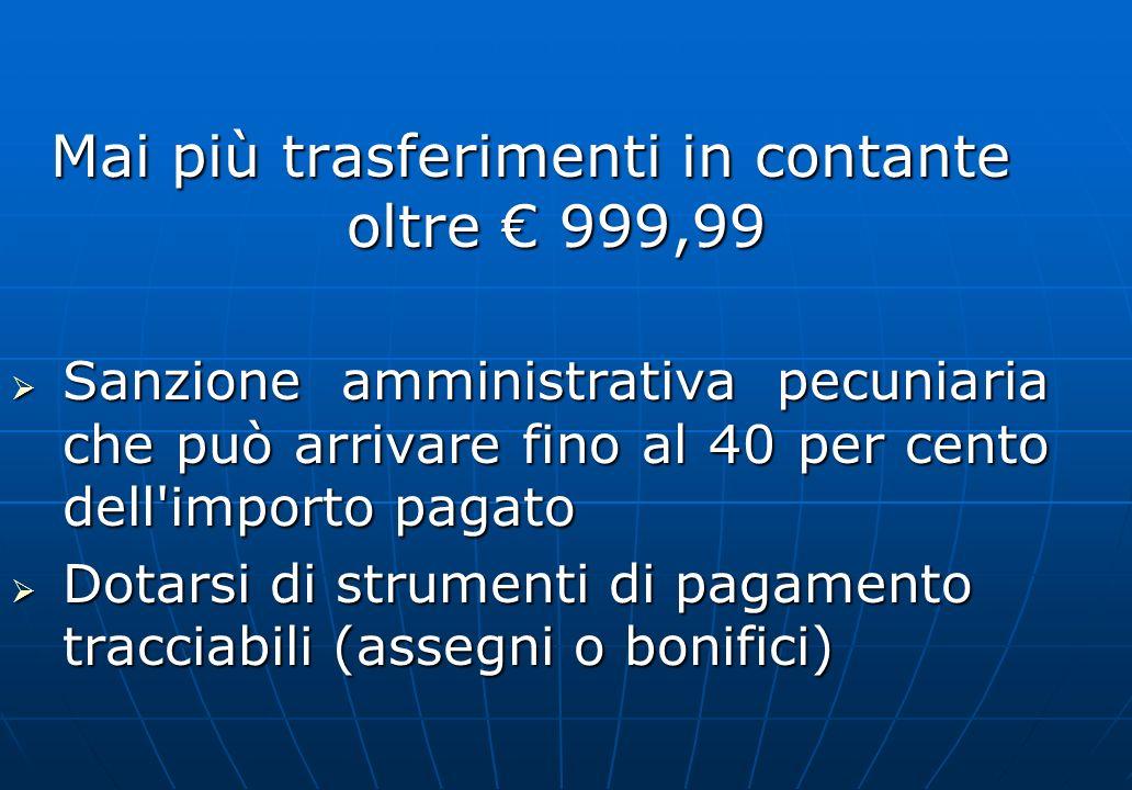 Mai più trasferimenti in contante oltre 999,99 Sanzione amministrativa pecuniaria che può arrivare fino al 40 per cento dell'importo pagato Sanzione a