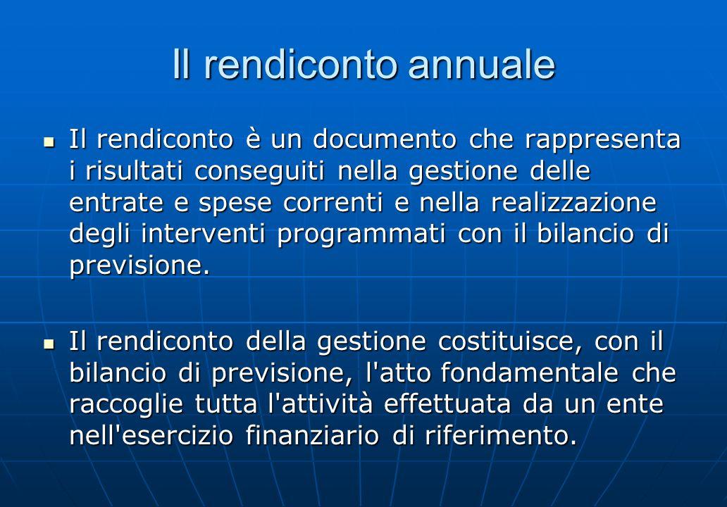 Il rendiconto annuale Il rendiconto è un documento che rappresenta i risultati conseguiti nella gestione delle entrate e spese correnti e nella realiz