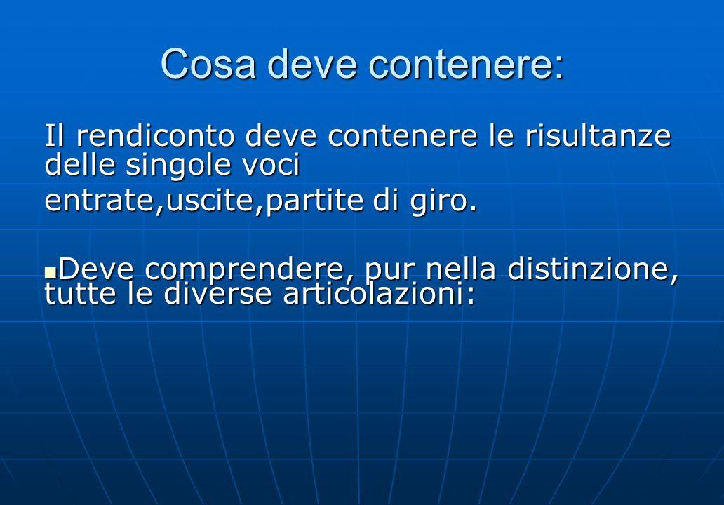 Cosa deve contenere: Il rendiconto deve contenere le risultanze delle singole voci entrate,uscite,partite di giro. Deve comprendere, pur nella distinz