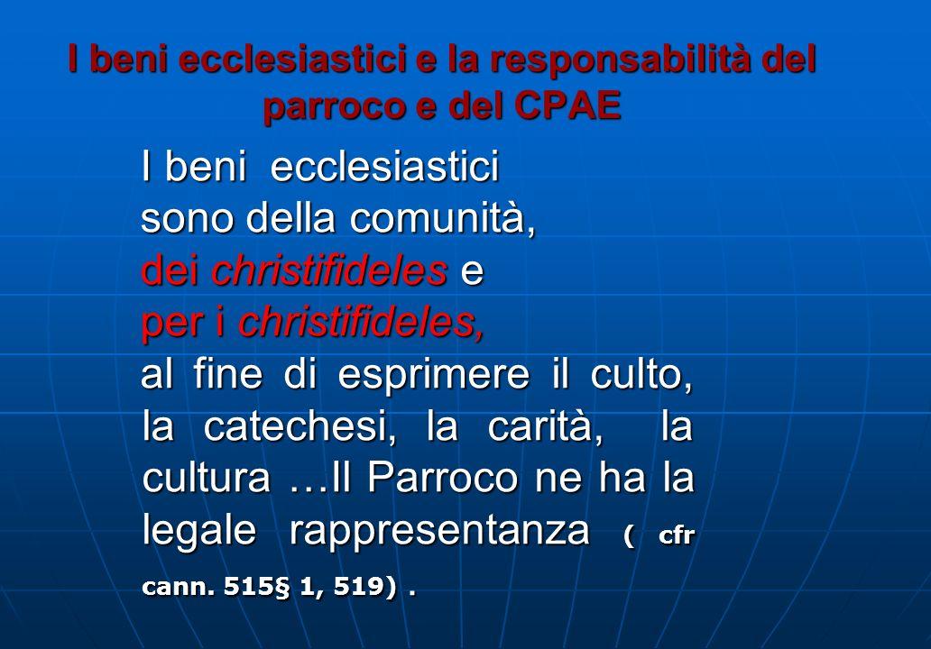 I beni ecclesiastici e la responsabilità del parroco e del CPAE I beni ecclesiastici sono della comunità, dei christifideles e per i christifideles, a