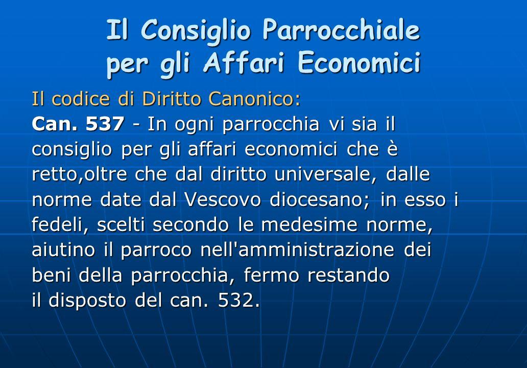 Il Consiglio Parrocchiale per gli Affari Economici Il codice di Diritto Canonico: Can. 537 - In ogni parrocchia vi sia il consiglio per gli affari eco