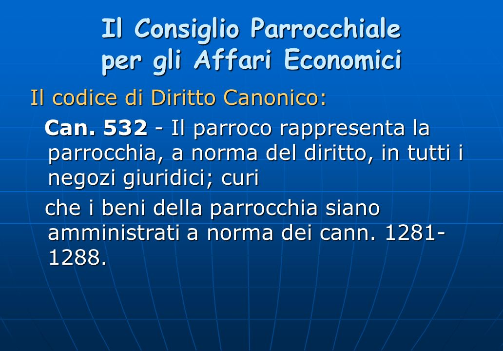 Il Consiglio Parrocchiale per gli Affari Economici Il codice di Diritto Canonico: Can. 532 - Il parroco rappresenta la parrocchia, a norma del diritto