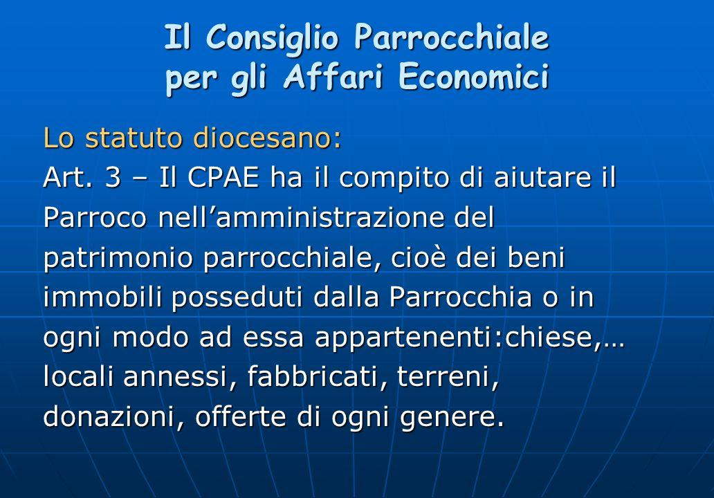 Il Consiglio Parrocchiale per gli Affari Economici Lo statuto diocesano: Art. 3 – Il CPAE ha il compito di aiutare il Parroco nellamministrazione del