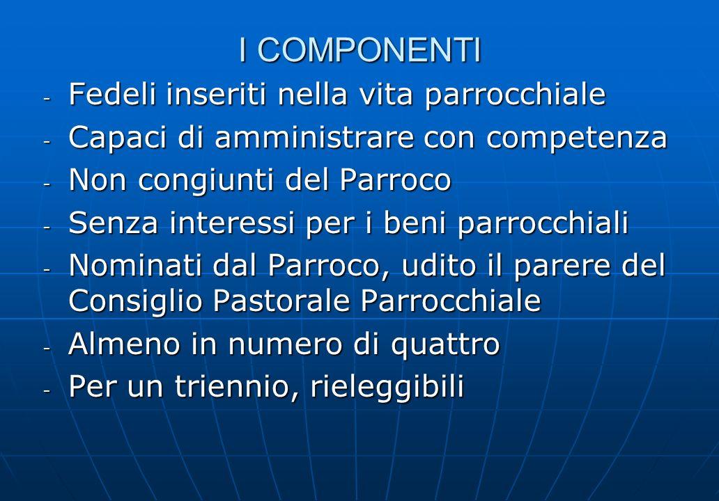 I COMPONENTI - Fedeli inseriti nella vita parrocchiale - Capaci di amministrare con competenza - Non congiunti del Parroco - Senza interessi per i ben