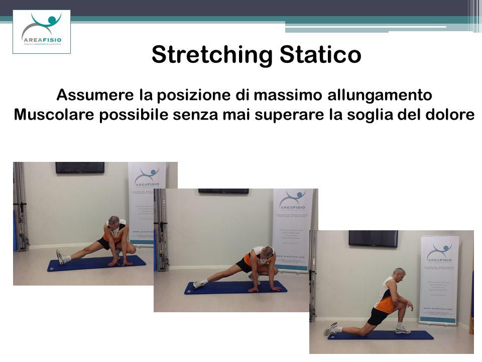 Stretching Statico Assumere la posizione di massimo allungamento Muscolare possibile senza mai superare la soglia del dolore