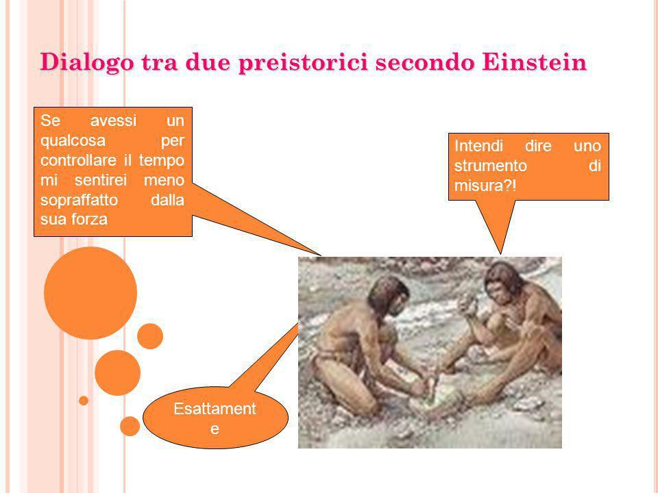 Dialogo tra due preistorici secondo Einstein Intendi dire uno strumento di misura?! Se avessi un qualcosa per controllare il tempo mi sentirei meno so