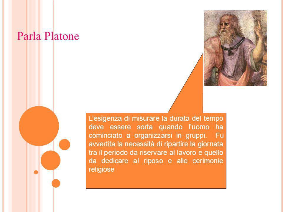 Parla Platone Lesigenza di misurare la durata del tempo deve essere sorta quando luomo ha cominciato a organizzarsi in gruppi. Fu avvertita la necessi