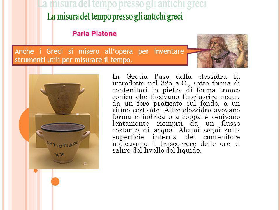 In Grecia l'uso della clessidra fu introdotto nel 325 a.C., sotto forma di contenitori in pietra di forma tronco conica che facevano fuoriuscire acqua