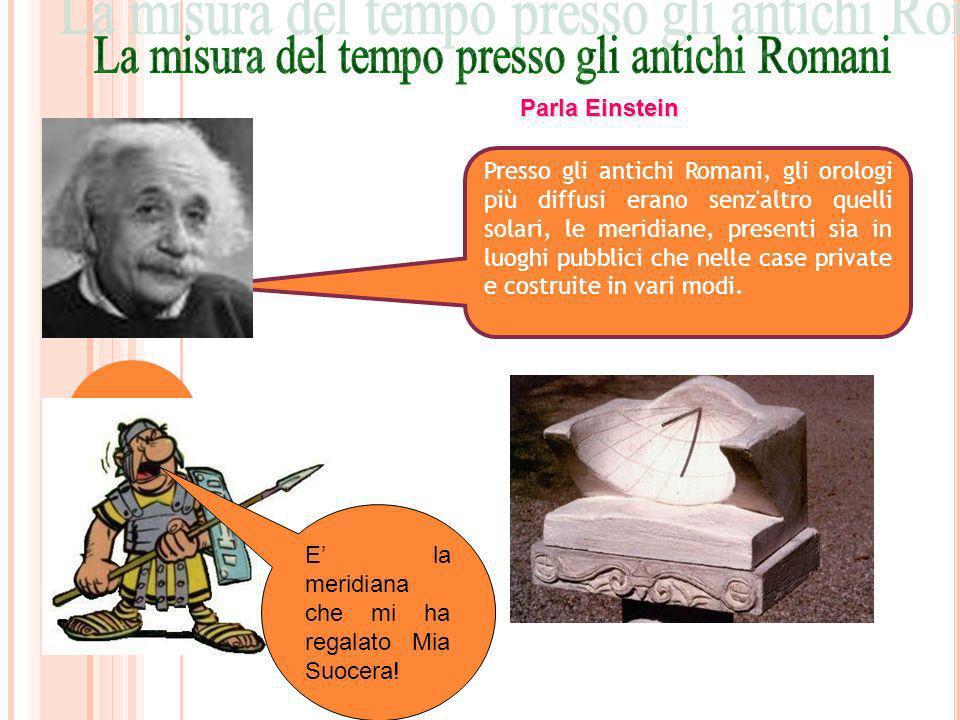 Presso gli antichi Romani, gli orologi più diffusi erano senz'altro quelli solari, le meridiane, presenti sia in luoghi pubblici che nelle case privat