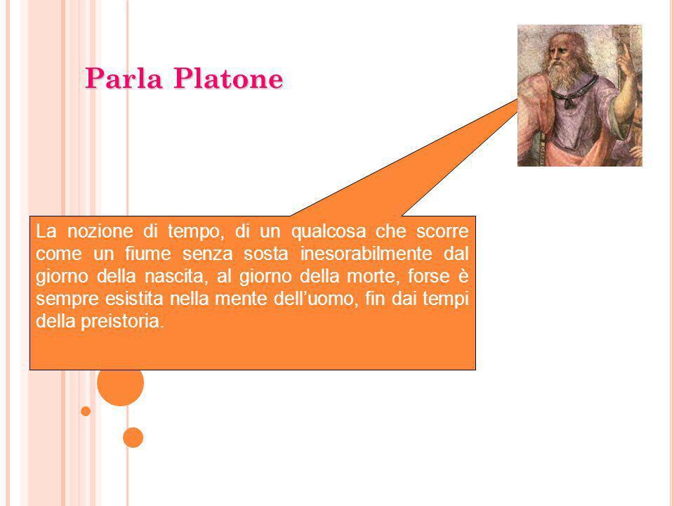 Parla Platone La nozione di tempo, di un qualcosa che scorre come un fiume senza sosta inesorabilmente dal giorno della nascita, al giorno della morte