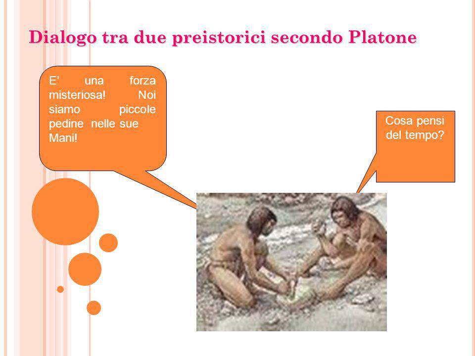Dialogo tra due preistorici secondo Platone Cosa pensi del tempo? E una forza misteriosa! Noi siamo piccole pedine nelle sue Mani!