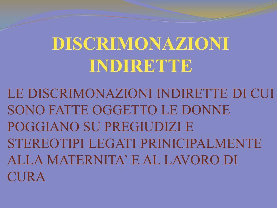 DISCRIMONAZIONI INDIRETTE LE DISCRIMONAZIONI INDIRETTE DI CUI SONO FATTE OGGETTO LE DONNE POGGIANO SU PREGIUDIZI E STEREOTIPI LEGATI PRINICIPALMENTE ALLA MATERNITA E AL LAVORO DI CURA