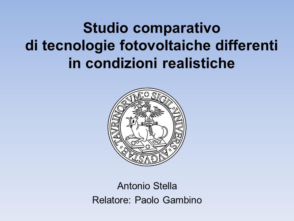 Studio comparativo di tecnologie fotovoltaiche differenti in condizioni realistiche Antonio Stella Relatore: Paolo Gambino