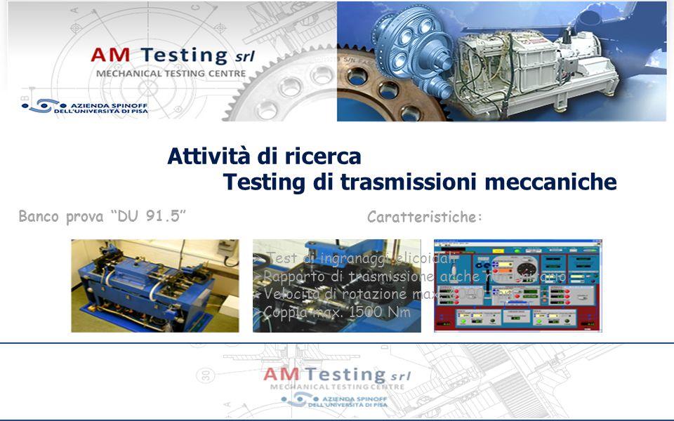 Attività di ricerca Banco prova DU 91.5 Testing di trasmissioni meccaniche Caratteristiche: Test di ingranaggi elicoidali Rapporto di trasmissione anche non unitario Velocità di rotazione max.
