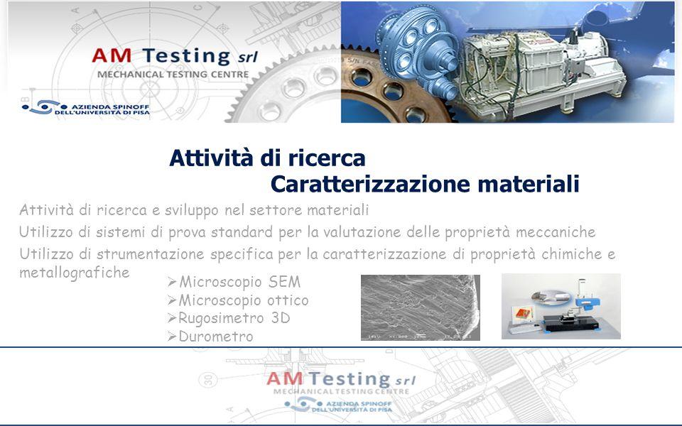 Attività di ricerca Caratterizzazione materiali Attività di ricerca e sviluppo nel settore materiali Utilizzo di sistemi di prova standard per la valutazione delle proprietà meccaniche Utilizzo di strumentazione specifica per la caratterizzazione di proprietà chimiche e metallografiche Microscopio SEM Microscopio ottico Rugosimetro 3D Durometro