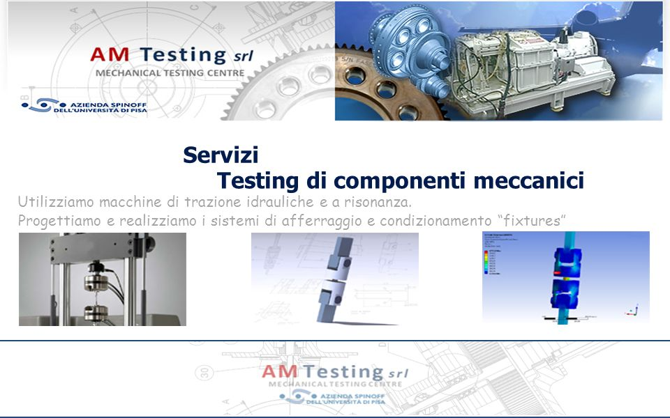 Testing di componenti meccanici Progettiamo e realizziamo i sistemi di afferraggio e condizionamento fixtures Servizi Utilizziamo macchine di trazione idrauliche e a risonanza.