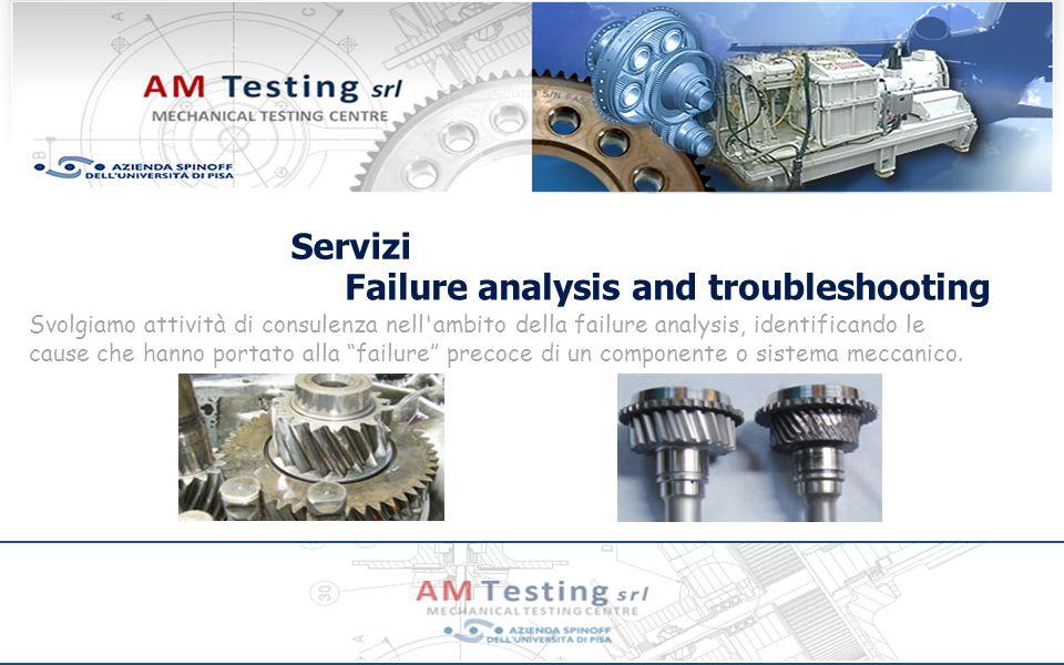 Servizi Failure analysis and troubleshooting Svolgiamo attività di consulenza nell ambito della failure analysis, identificando le cause che hanno portato alla failure precoce di un componente o sistema meccanico.
