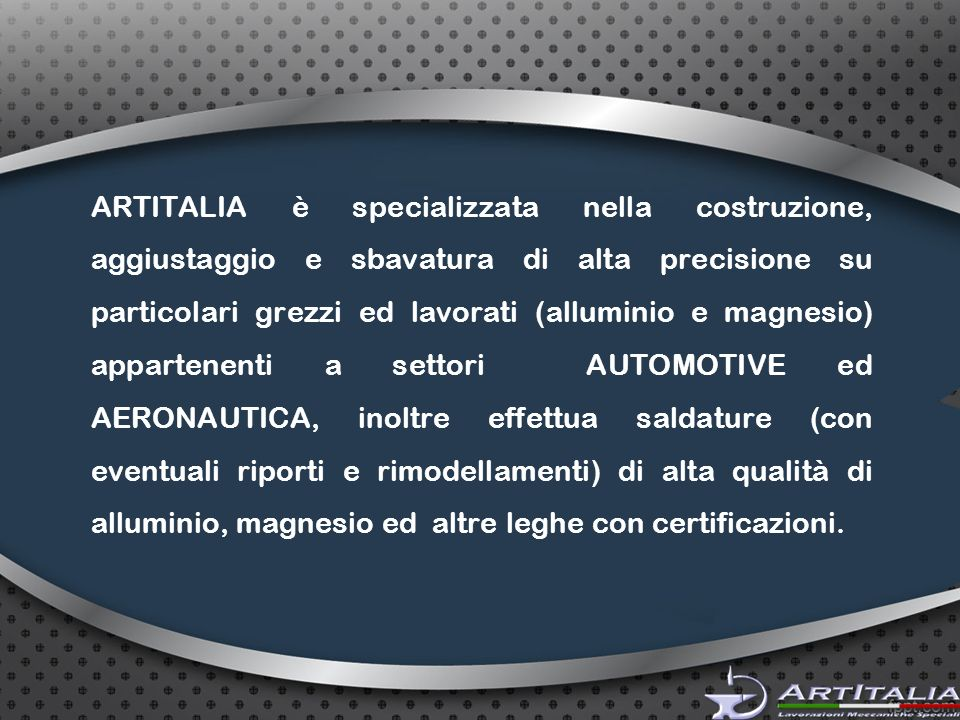ARTITALIA è specializzata nella costruzione, aggiustaggio e sbavatura di alta precisione su particolari grezzi ed lavorati (alluminio e magnesio) appartenenti a settori AUTOMOTIVE ed AERONAUTICA, inoltre effettua saldature (con eventuali riporti e rimodellamenti) di alta qualità di alluminio, magnesio ed altre leghe con certificazioni.