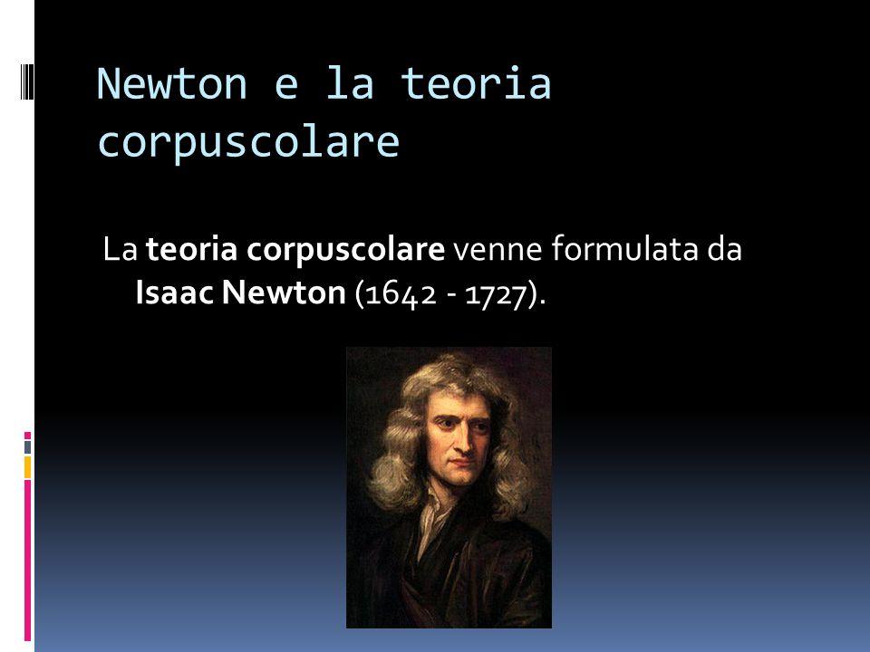 Newton e la teoria corpuscolare La teoria corpuscolare venne formulata da Isaac Newton (1642 - 1727).
