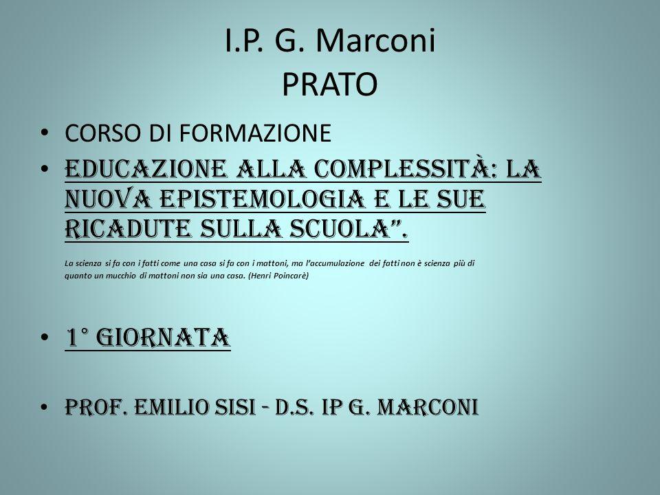 I.P. G. Marconi PRATO CORSO DI FORMAZIONE Educazione alla complessità: La nuova epistemologia e le sue ricadute sulla scuola. La scienza si fa con i f