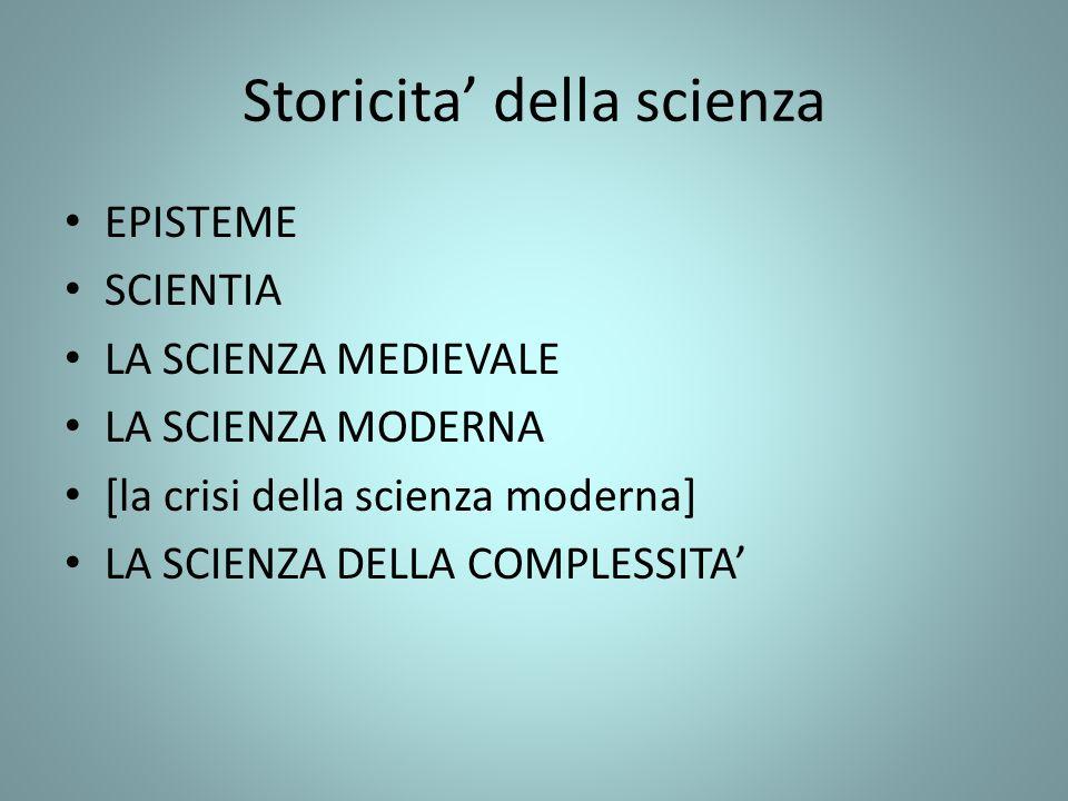 Storicita della scienza EPISTEME SCIENTIA LA SCIENZA MEDIEVALE LA SCIENZA MODERNA [la crisi della scienza moderna] LA SCIENZA DELLA COMPLESSITA