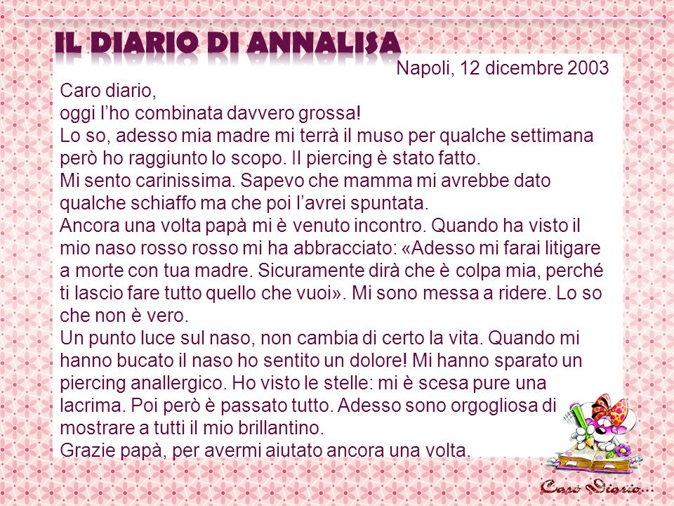 Napoli, 12 dicembre 2003 Caro diario, oggi lho combinata davvero grossa! Lo so, adesso mia madre mi terrà il muso per qualche settimana però ho raggiu