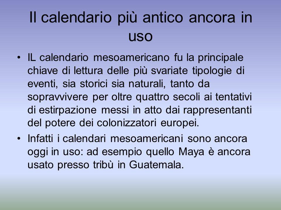 Il calendario più antico ancora in uso IL calendario mesoamericano fu la principale chiave di lettura delle più svariate tipologie di eventi, sia stor