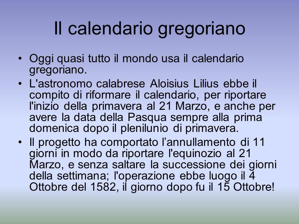 Il calendario gregoriano Oggi quasi tutto il mondo usa il calendario gregoriano. L'astronomo calabrese Aloisius Lilius ebbe il compito di riformare il