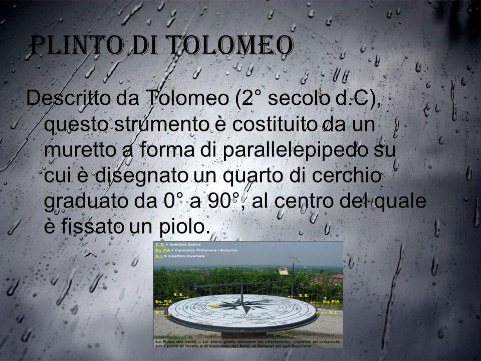 PLINTO DI TOLOMEO Descritto da Tolomeo (2° secolo d.C), questo strumento è costituito da un muretto a forma di parallelepipedo su cui è disegnato un q